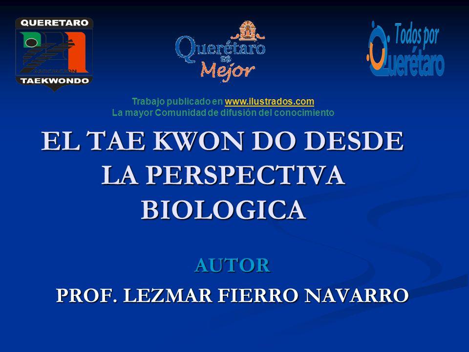 EL TAE KWON DO DESDE LA PERSPECTIVA BIOLOGICA AUTOR PROF. LEZMAR FIERRO NAVARRO Trabajo publicado en www.ilustrados.comwww.ilustrados.com La mayor Com