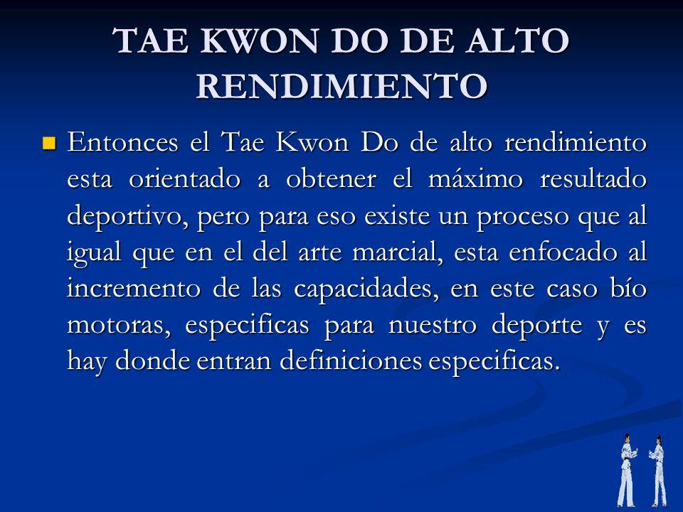 TAE KWON DO DE ALTO RENDIMIENTO Entonces el Tae Kwon Do de alto rendimiento esta orientado a obtener el máximo resultado deportivo, pero para eso exis