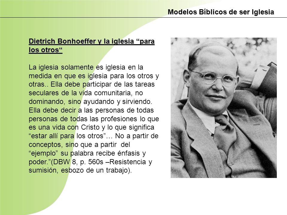 Modelos Bíblicos de ser Iglesia Dietrich Bonhoeffer y la iglesia para los otros La iglesia solamente es iglesia en la medida en que es iglesia para lo