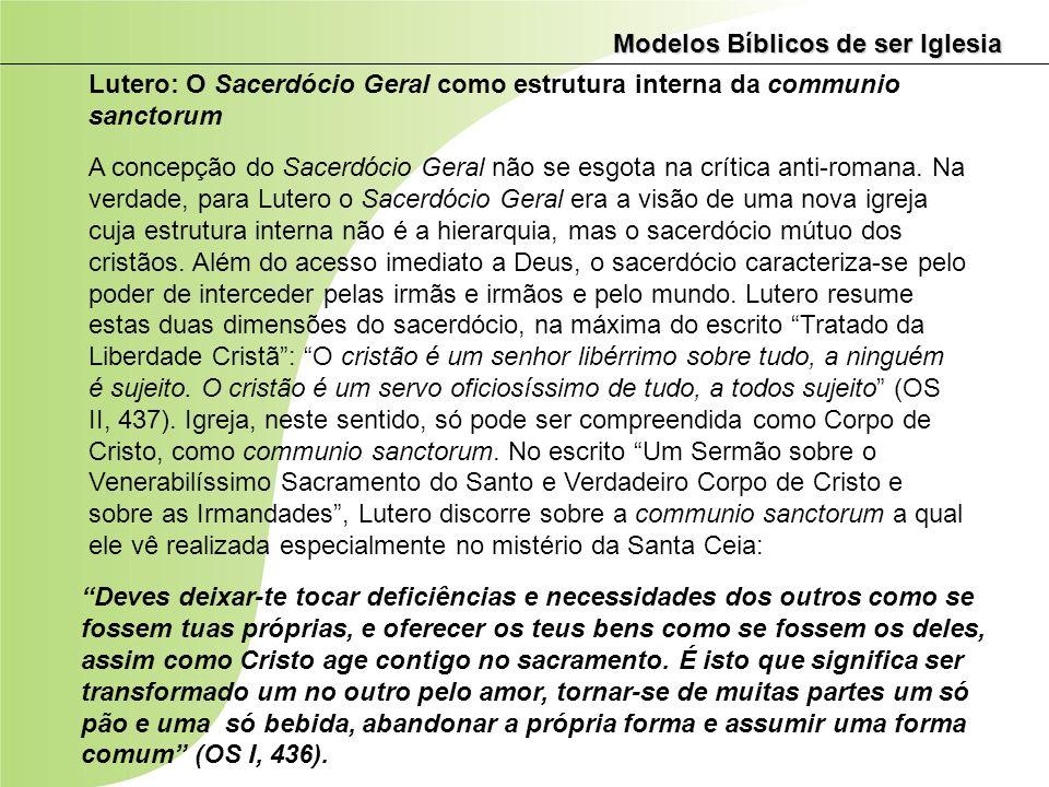 Modelos Bíblicos de ser Iglesia Lutero: O Sacerdócio Geral como estrutura interna da communio sanctorum A concepção do Sacerdócio Geral não se esgota