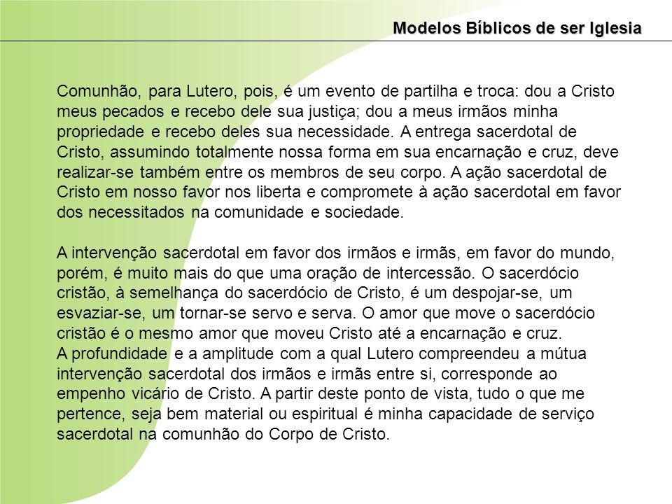 Modelos Bíblicos de ser Iglesia Comunhão, para Lutero, pois, é um evento de partilha e troca: dou a Cristo meus pecados e recebo dele sua justiça; dou