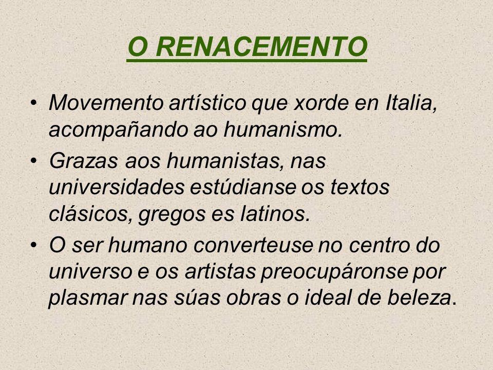 O RENACEMENTO Movemento artístico que xorde en Italia, acompañando ao humanismo. Grazas aos humanistas, nas universidades estúdianse os textos clásico