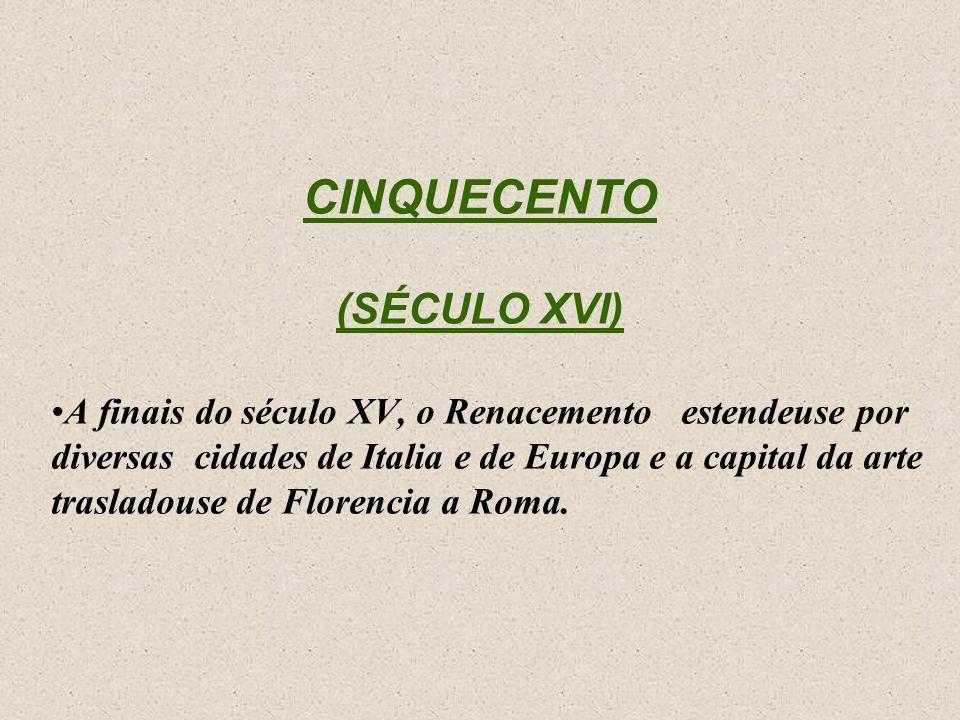 CINQUECENTO (SÉCULO XVI) A finais do século XV, o Renacemento estendeuse por diversas cidades de Italia e de Europa e a capital da arte trasladouse de