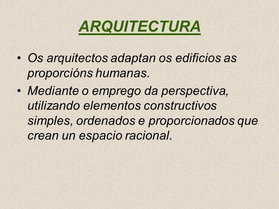 ARQUITECTURA Os arquitectos adaptan os edificios as proporcións humanas. Mediante o emprego da perspectiva, utilizando elementos constructivos simples