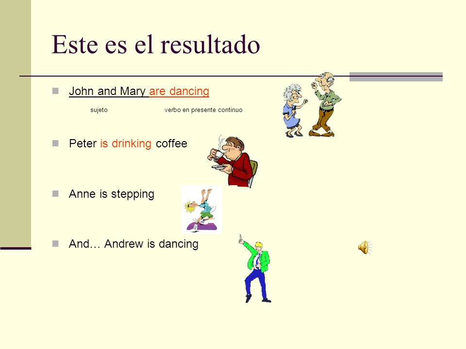 Este es el resultado John and Mary are dancing sujeto verbo en presente continuo Peter is drinking coffee Anne is stepping And… Andrew is dancing