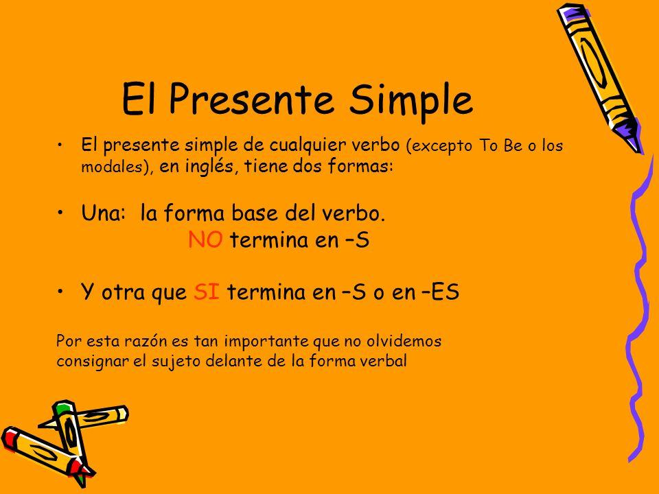 El Presente Simple El presente simple de cualquier verbo (excepto To Be o los modales), en inglés, tiene dos formas: Una: la forma base del verbo. NO