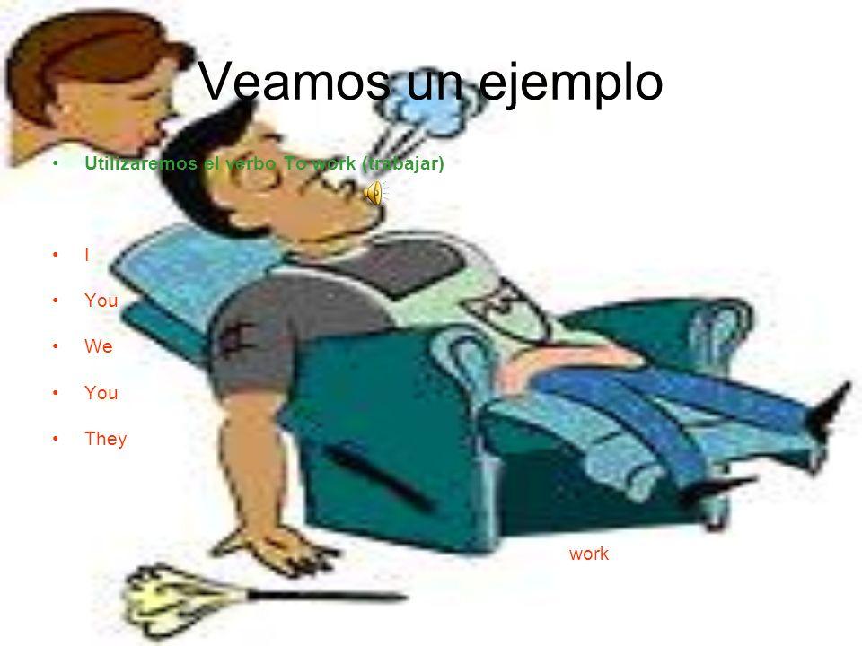 Veamos un ejemplo Utilizaremos el verbo To work (trabajar) I You We You They work
