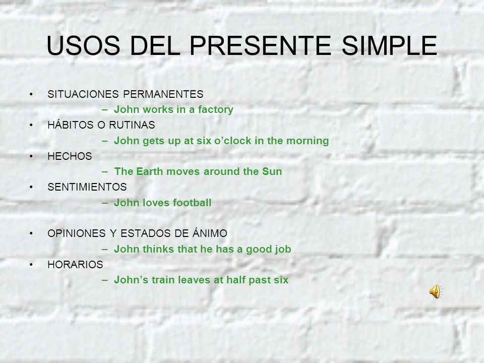 USOS DEL PRESENTE SIMPLE SITUACIONES PERMANENTES –J–John works in a factory HÁBITOS O RUTINAS –J–John gets up at six oclock in the morning HECHOS –T–T