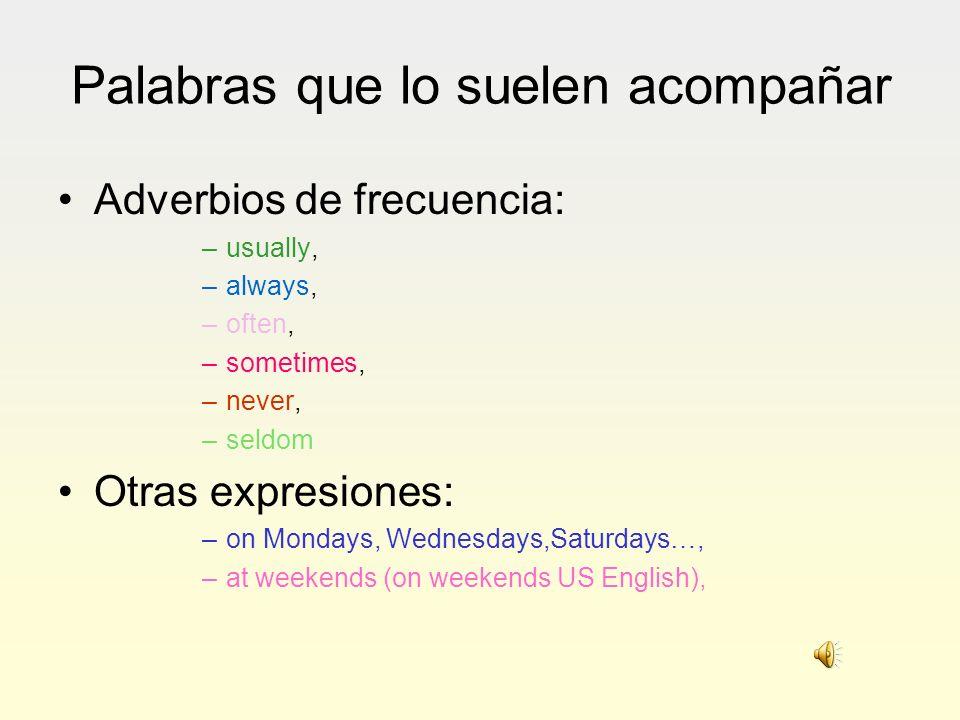 Palabras que lo suelen acompañar Adverbios de frecuencia: –usually, –always, –often, –sometimes, –never, –seldom Otras expresiones: –on Mondays, Wedne