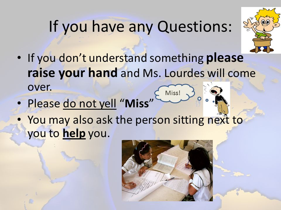 If you have any Questions: If you dont understand something please raise your hand and Ms. Lourdes will come over. Please do not yell Miss You may als