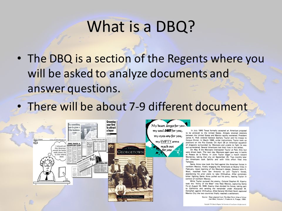What is a DBQ? The DBQ is a section of the Regents where you will be asked to analyze documents and answer questions. There will be about 7-9 differen
