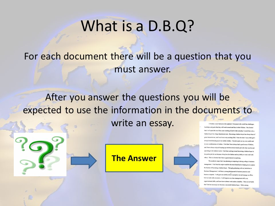 What is a D.B.Q? For each document there will be a question that you must answer. After you answer the questions you will be expected to use the infor