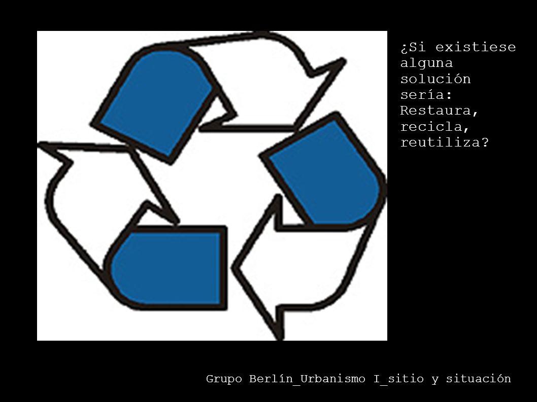 ¿Si existiese alguna solución sería: Restaura, recicla, reutiliza? Grupo Berlín_Urbanismo I_sitio y situación