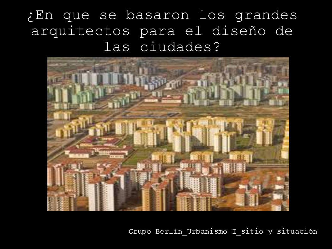 Grupo Berlín_Urbanismo I_sitio y situación ¿En que se basaron los grandes arquitectos para el diseño de las ciudades?