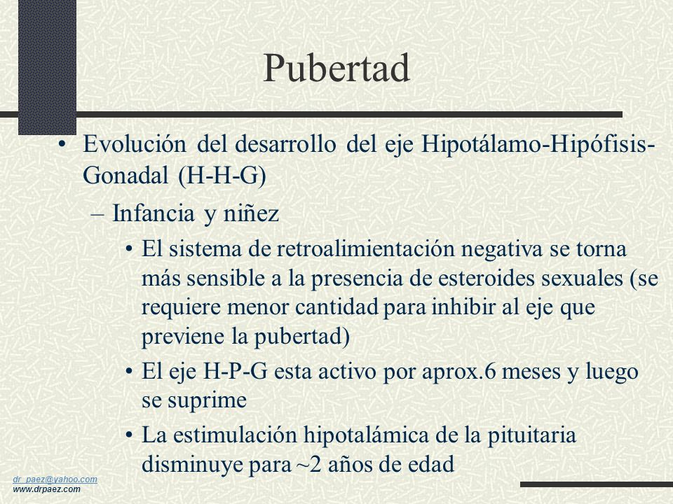 dr_paez@yahoo.com dr_paez@yahoo.com www.drpaez.com Pubertad Evolución del desarrollo del eje Hipotálamo- Hipófisis-Gonadal (H-H-G) El único componente