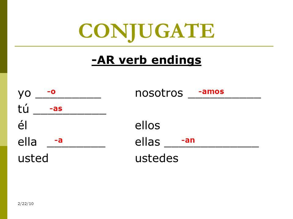 CONJUGATE -AR verb endings yo _________nosotros __________ tú __________ élellos ella________ellas_____________ ustedustedes 2/22/10 -o -as -a -amos -