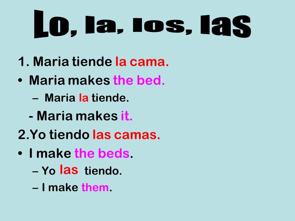 1. Maria tiende la cama. Maria makes the bed. – Maria la tiende. - Maria makes it. 2.Yo tiendo las camas. I make the beds. –Yo tiendo. –I make them. l