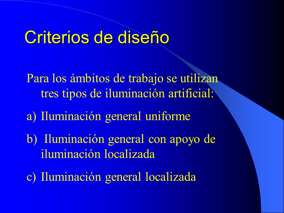 Criterios de diseño Para los ámbitos de trabajo se utilizan tres tipos de iluminación artificial: a)Iluminación general uniforme b) Iluminación general con apoyo de iluminación localizada c)Iluminación general localizada
