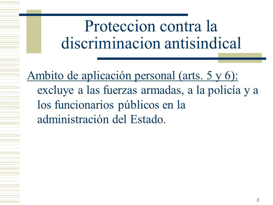3 Proteccion contra la discriminacion antisindical Ambito de aplicación personal (arts. 5 y 6): excluye a las fuerzas armadas, a la policía y a los fu