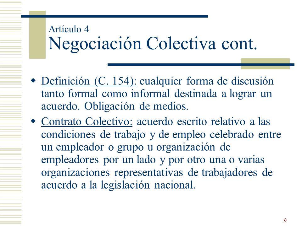 9 Artículo 4 Negociación Colectiva cont. Definición (C. 154): cualquier forma de discusión tanto formal como informal destinada a lograr un acuerdo. O