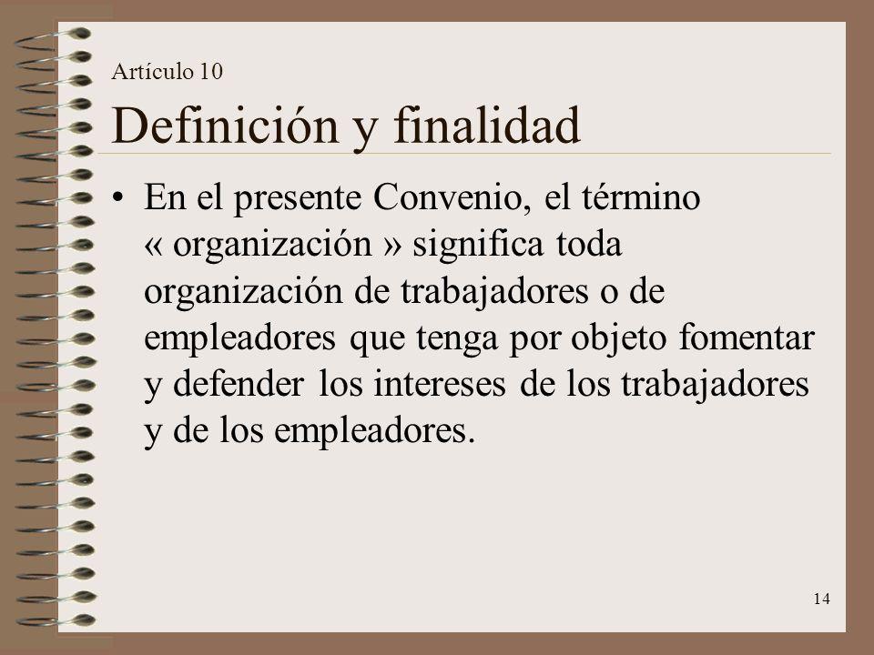 14 Artículo 10 Definición y finalidad En el presente Convenio, el término « organización » significa toda organización de trabajadores o de empleadores que tenga por objeto fomentar y defender los intereses de los trabajadores y de los empleadores.