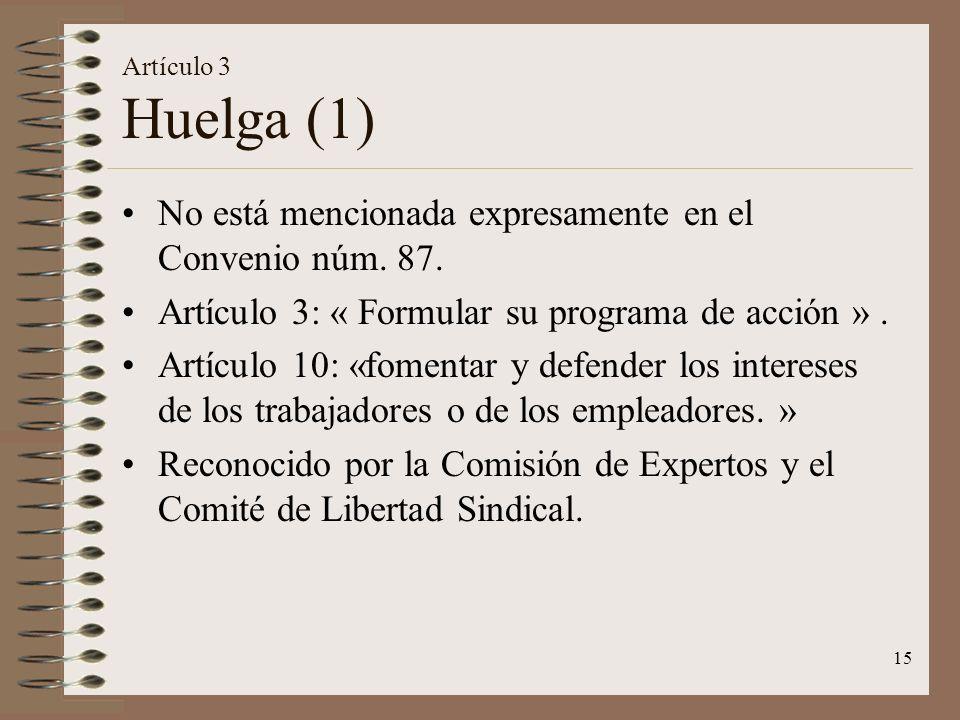 15 Artículo 3 Huelga (1) No está mencionada expresamente en el Convenio núm. 87. Artículo 3: « Formular su programa de acción ». Artículo 10: «fomenta