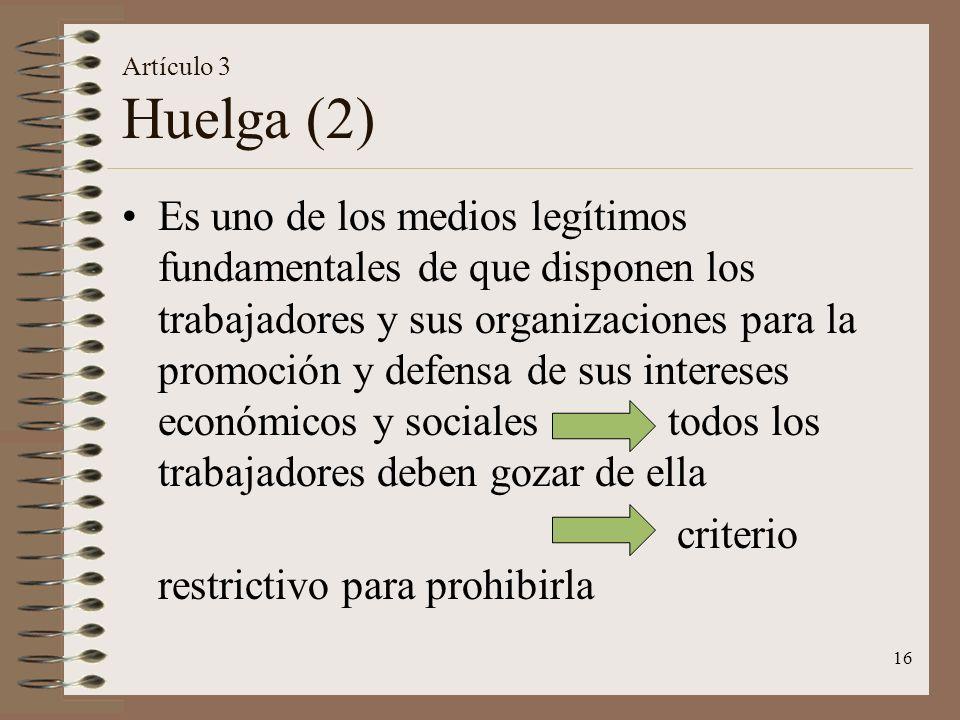 16 Artículo 3 Huelga (2) Es uno de los medios legítimos fundamentales de que disponen los trabajadores y sus organizaciones para la promoción y defensa de sus intereses económicos y sociales todos los trabajadores deben gozar de ella criterio restrictivo para prohibirla