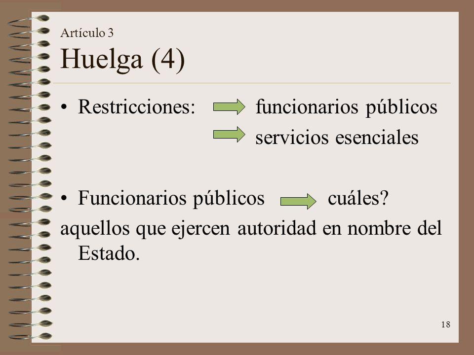 18 Artículo 3 Huelga (4) Restricciones: funcionarios públicos servicios esenciales Funcionarios públicos cuáles? aquellos que ejercen autoridad en nom