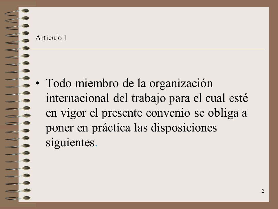 2 Artículo 1 Todo miembro de la organización internacional del trabajo para el cual esté en vigor el presente convenio se obliga a poner en práctica las disposiciones siguientes.