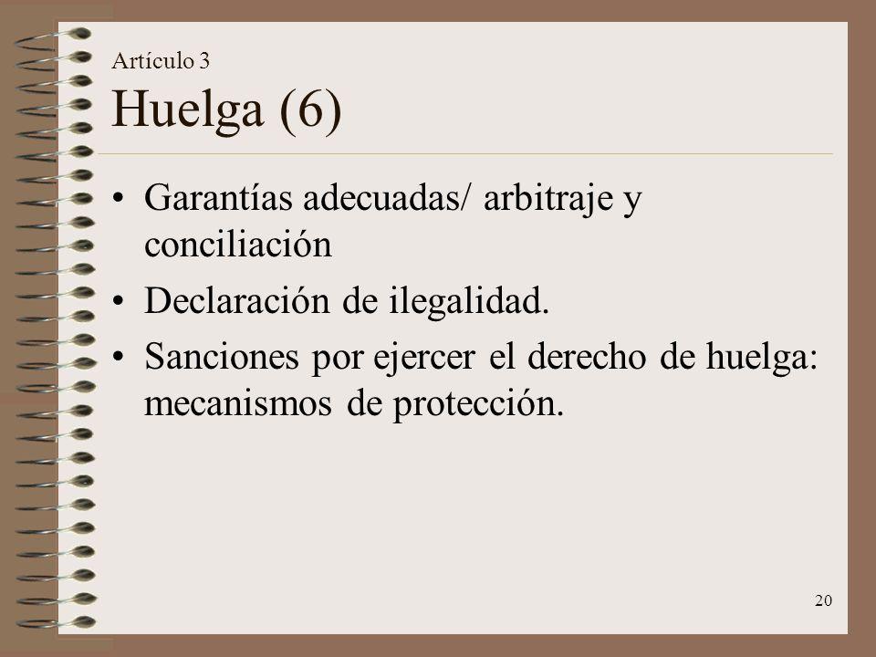 20 Artículo 3 Huelga (6) Garantías adecuadas/ arbitraje y conciliación Declaración de ilegalidad. Sanciones por ejercer el derecho de huelga: mecanism