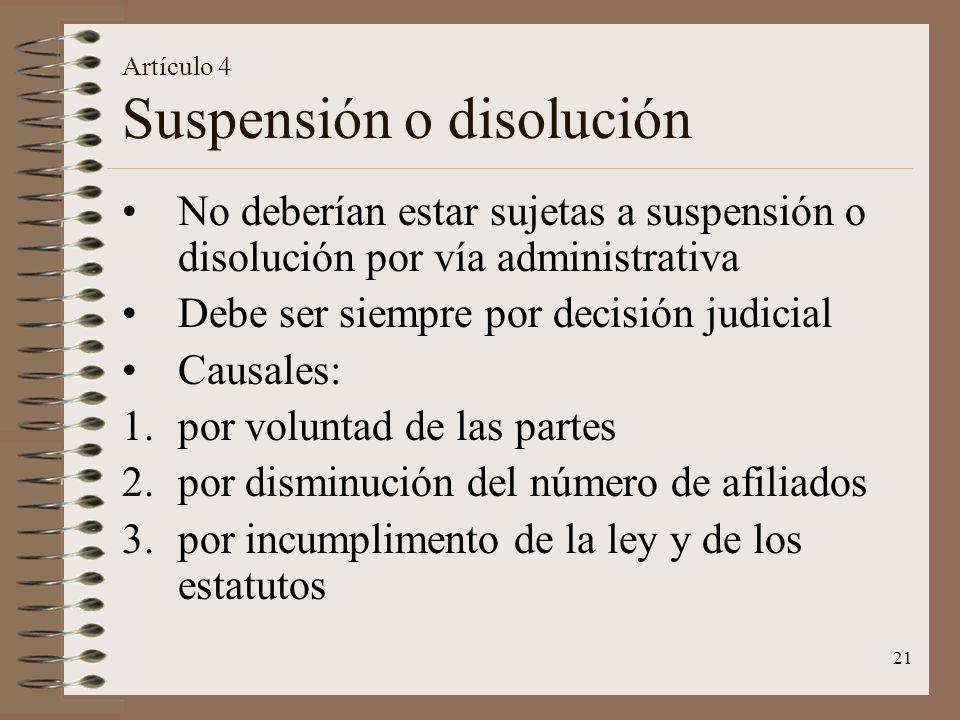 21 Artículo 4 Suspensión o disolución No deberían estar sujetas a suspensión o disolución por vía administrativa Debe ser siempre por decisión judicial Causales: 1.por voluntad de las partes 2.por disminución del número de afiliados 3.por incumplimento de la ley y de los estatutos