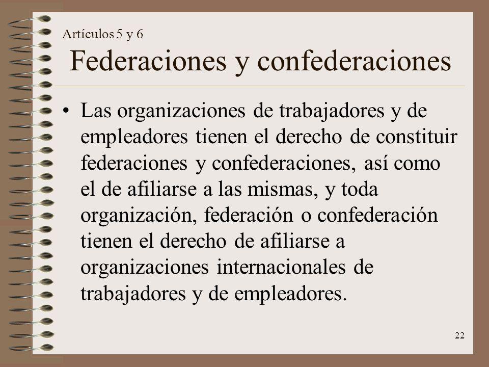 22 Artículos 5 y 6 Federaciones y confederaciones Las organizaciones de trabajadores y de empleadores tienen el derecho de constituir federaciones y c
