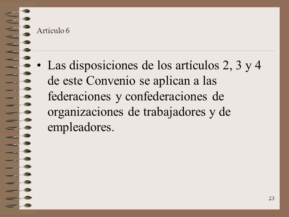 23 Artículo 6 Las disposiciones de los artículos 2, 3 y 4 de este Convenio se aplican a las federaciones y confederaciones de organizaciones de trabajadores y de empleadores.