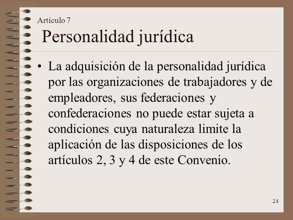24 Artículo 7 Personalidad jurídica La adquisición de la personalidad jurídica por las organizaciones de trabajadores y de empleadores, sus federaciones y confederaciones no puede estar sujeta a condiciones cuya naturaleza limite la aplicación de las disposiciones de los artículos 2, 3 y 4 de este Convenio.