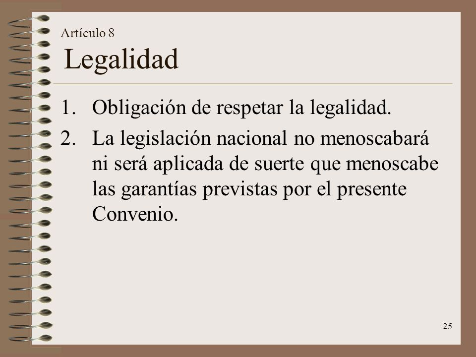 25 Artículo 8 Legalidad 1.Obligación de respetar la legalidad. 2.La legislación nacional no menoscabará ni será aplicada de suerte que menoscabe las g