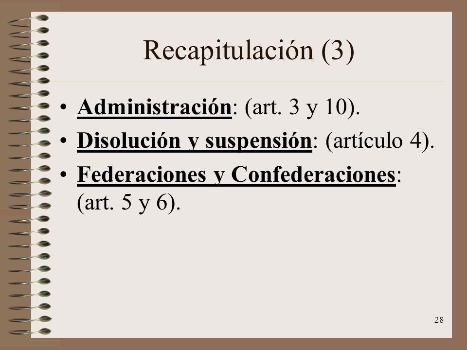 28 Recapitulación (3) Administración: (art. 3 y 10). Disolución y suspensión: (artículo 4). Federaciones y Confederaciones: (art. 5 y 6).
