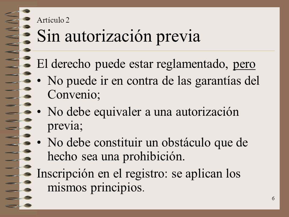 6 Artículo 2 Sin autorización previa El derecho puede estar reglamentado, pero No puede ir en contra de las garantías del Convenio; No debe equivaler a una autorización previa; No debe constituir un obstáculo que de hecho sea una prohibición.