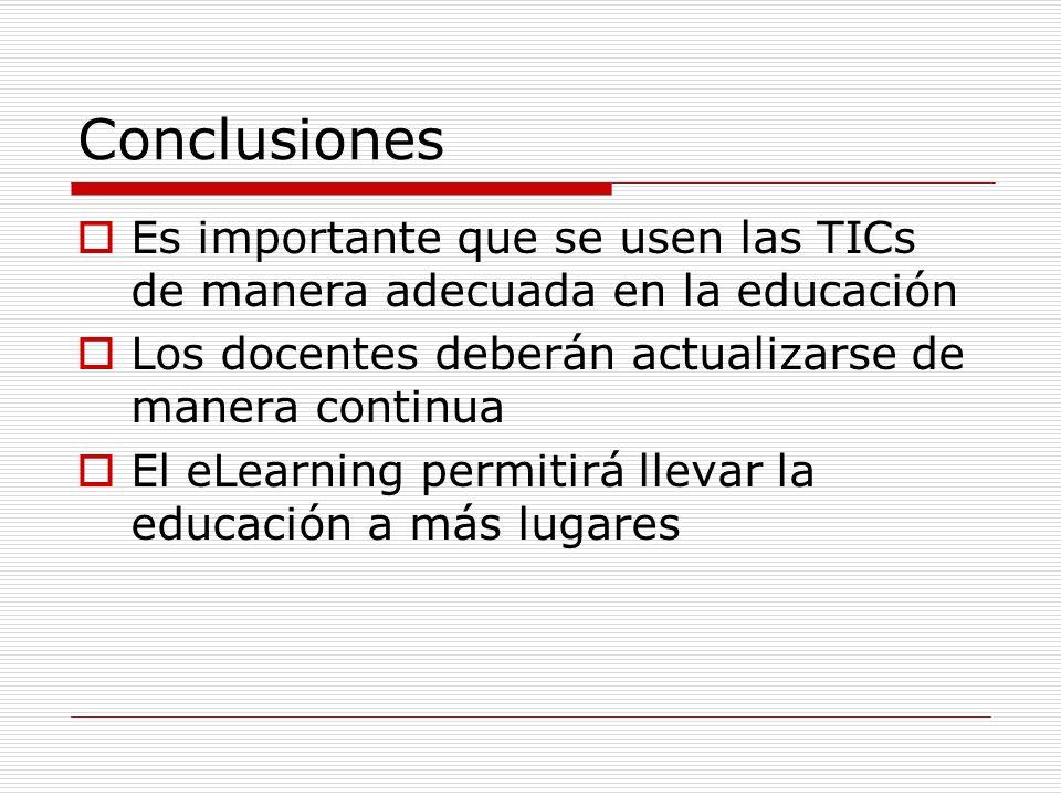 Conclusiones Es importante que se usen las TICs de manera adecuada en la educación Los docentes deberán actualizarse de manera continua El eLearning p