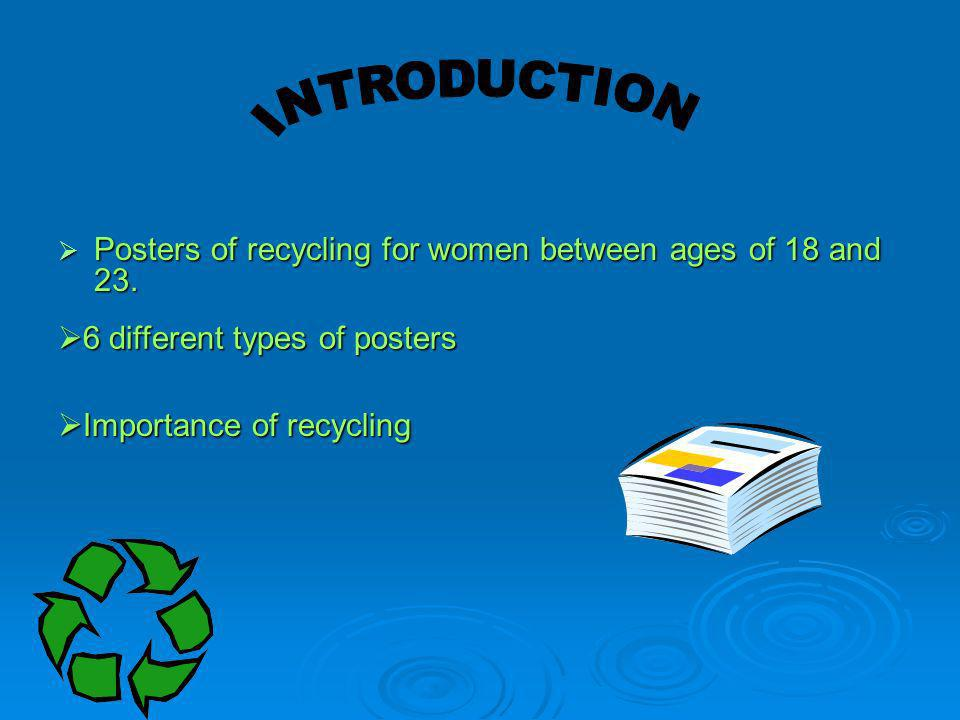 Posters of recycling for women between ages of 18 and 23. Posters of recycling for women between ages of 18 and 23. Importance of recycling Importance