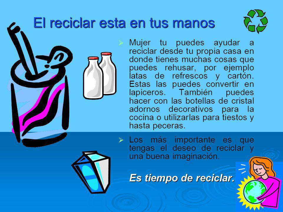 El reciclar esta en tus manos Mujer tu puedes ayudar a reciclar desde tu propia casa en donde tienes muchas cosas que puedes rehusar, por ejemplo lata