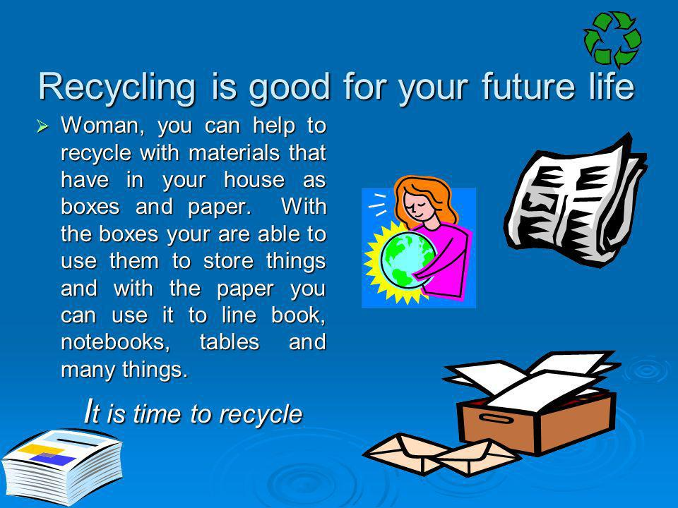 Recycling is good for your future life Woman, you can help to recycle with materials that have in your house as boxes and paper. With the boxes your a
