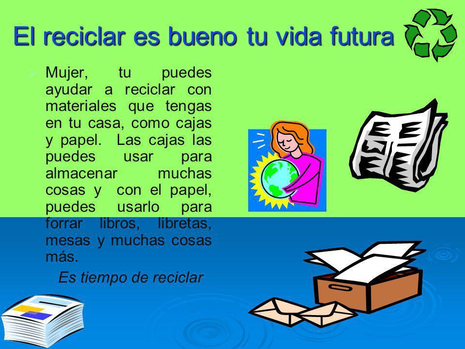 El reciclar es bueno tu vida futura Mujer, tu puedes ayudar a reciclar con materiales que tengas en tu casa, como cajas y papel. Las cajas las puedes