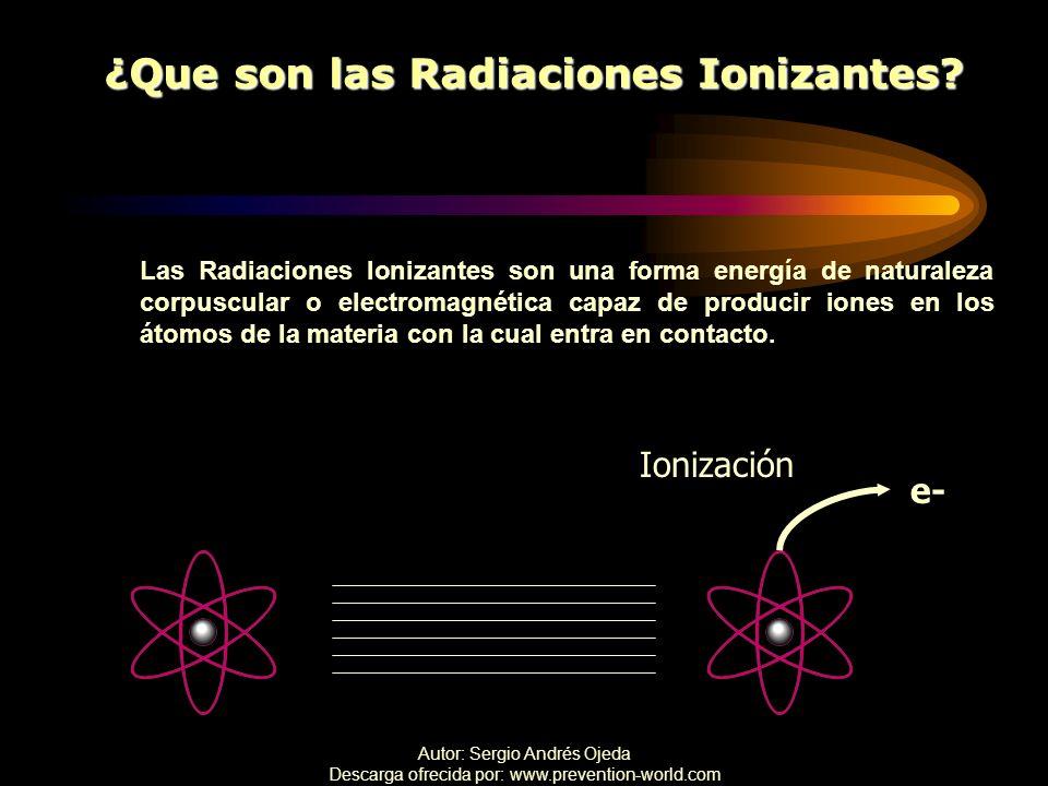 Autor: Sergio Andrés Ojeda Descarga ofrecida por: www.prevention-world.com ¿Que son las Radiaciones Ionizantes? Las Radiaciones Ionizantes son una for