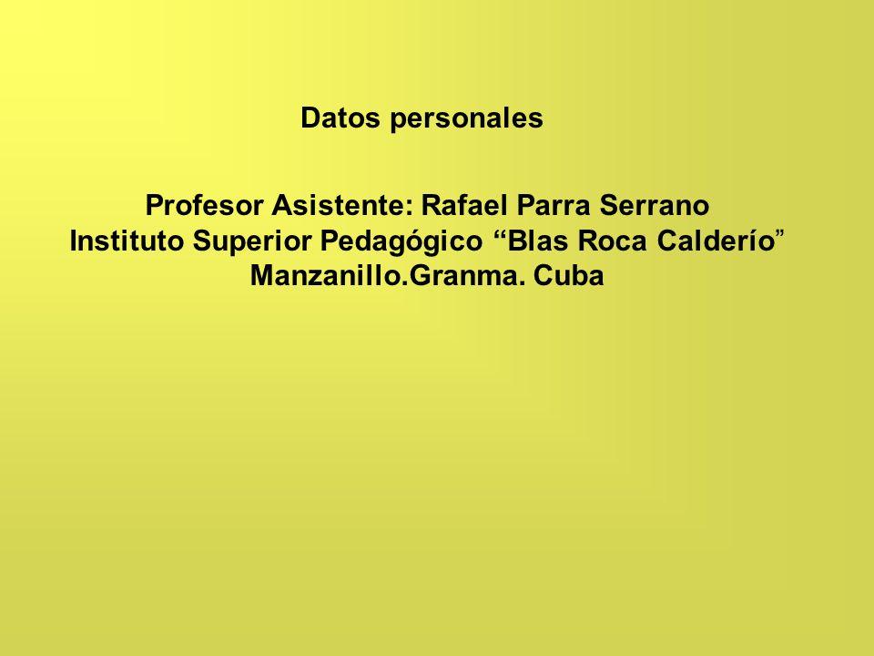 Profesor Asistente: Rafael Parra Serrano Instituto Superior Pedagógico Blas Roca Calderío Manzanillo.Granma. Cuba Datos personales