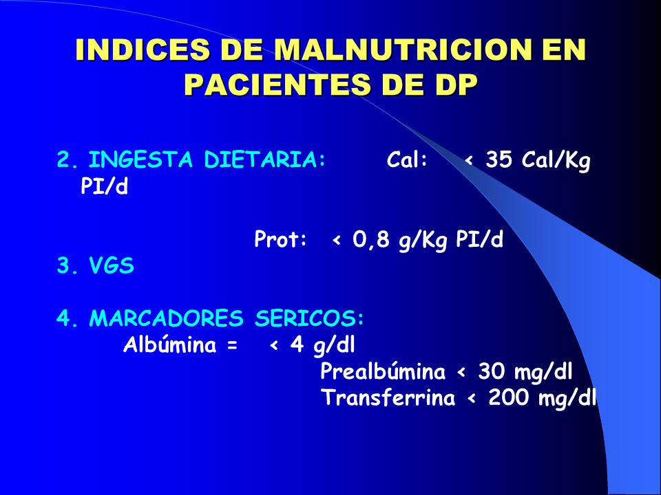 INDICES DE MALNUTRICION EN PACIENTES DE DP 2. INGESTA DIETARIA:Cal: < 35 Cal/Kg PI/d Prot: < 0,8 g/Kg PI/d 3. VGS 4. MARCADORES SERICOS: Albúmina = <