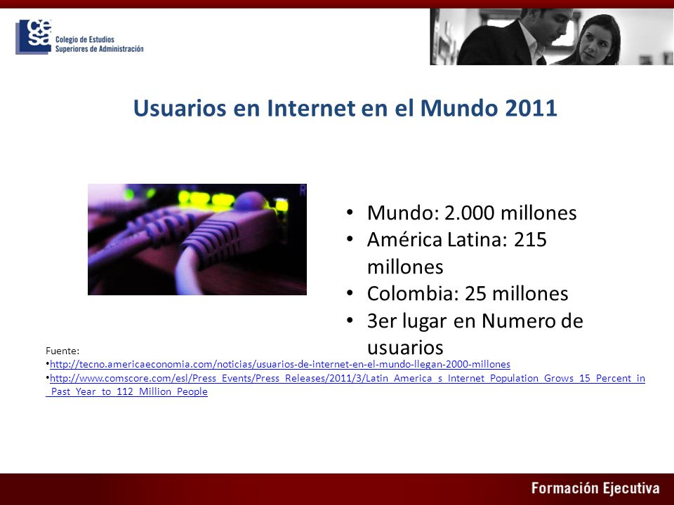 Usuarios en Internet en el Mundo 2011 Mundo: 2.000 millones América Latina: 215 millones Colombia: 25 millones 3er lugar en Numero de usuarios Fuente: