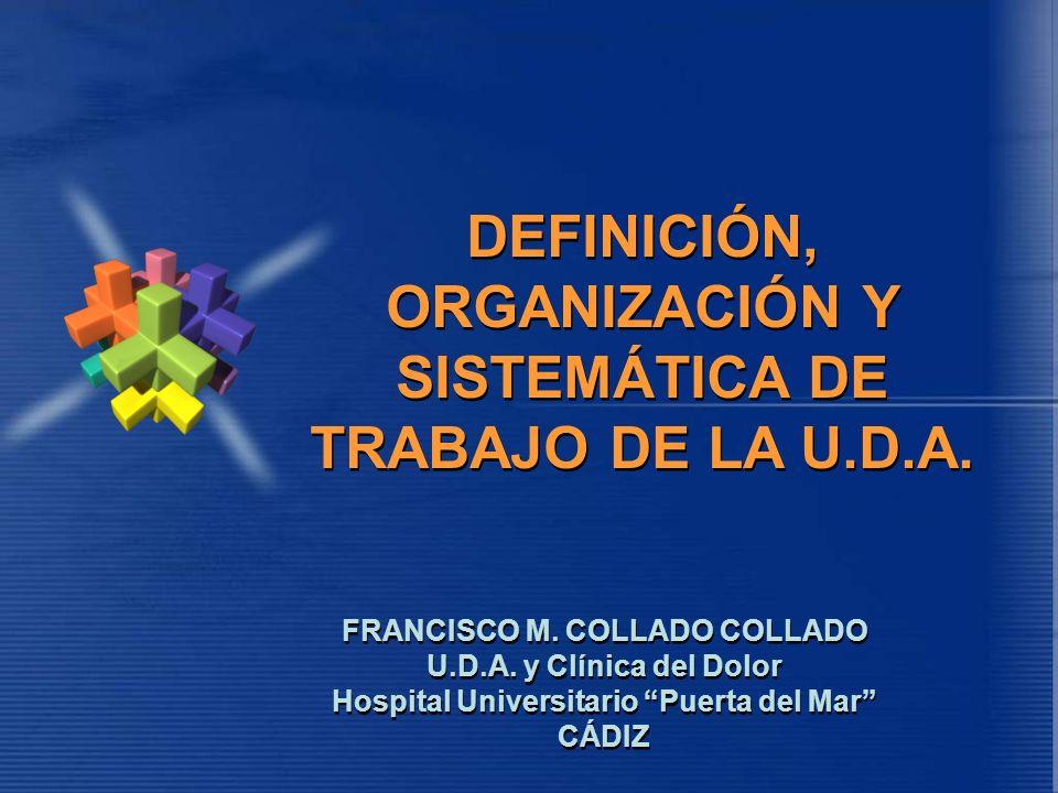 DEFINICIÓN, ORGANIZACIÓN Y SISTEMÁTICA DE TRABAJO DE LA U.D.A. FRANCISCO M. COLLADO COLLADO U.D.A. y Clínica del Dolor Hospital Universitario Puerta d