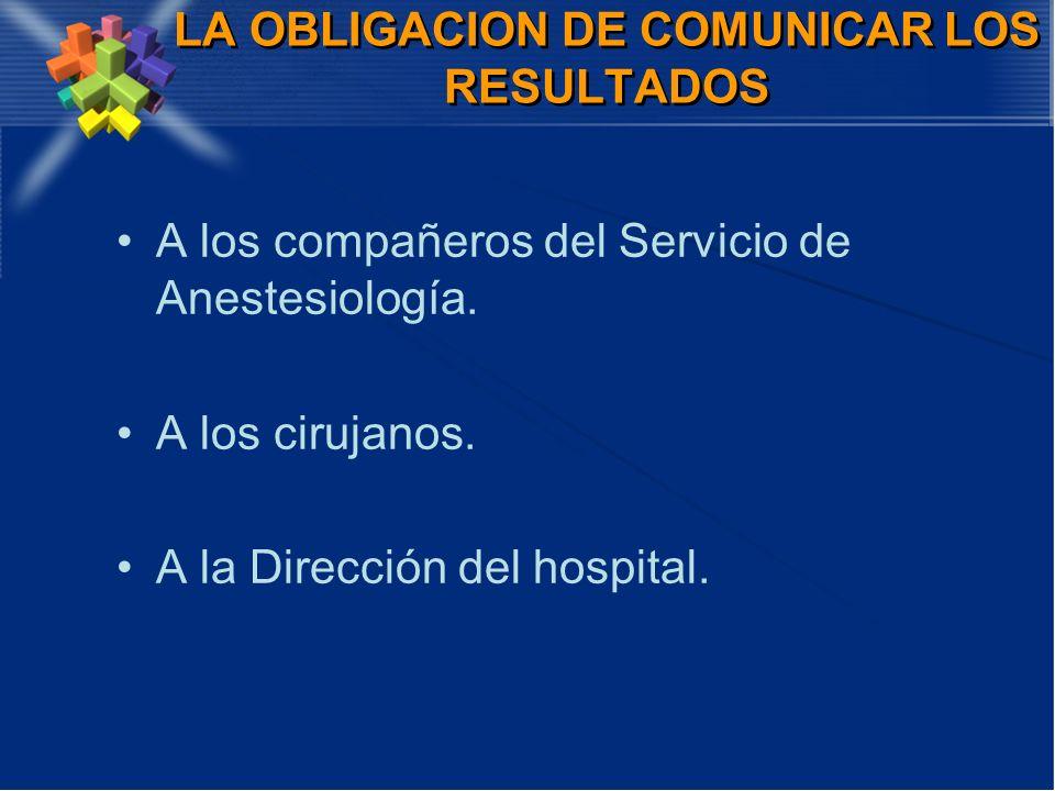LA OBLIGACION DE COMUNICAR LOS RESULTADOS A los compañeros del Servicio de Anestesiología. A los cirujanos. A la Dirección del hospital.