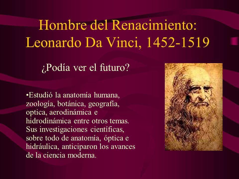 Hombre del Renacimiento: Leonardo Da Vinci, 1452-1519 ¿Podía ver el futuro? Estudió la anatomía humana, zoología, botánica, geografía, optica, aerodin