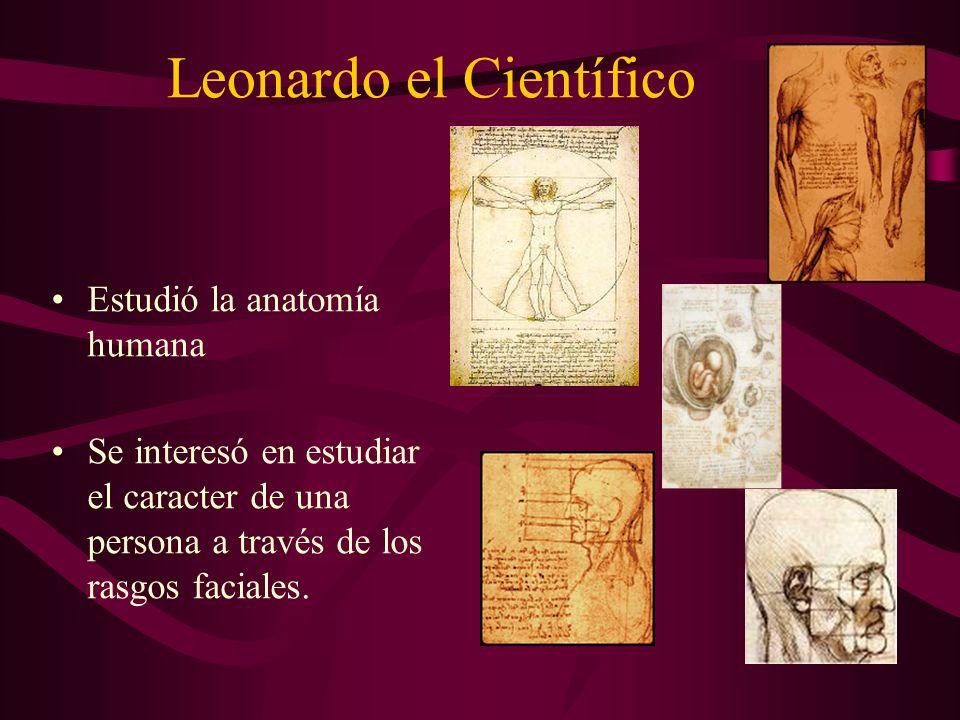 Leonardo el Científico Estudió la anatomía humana Se interesó en estudiar el caracter de una persona a través de los rasgos faciales.